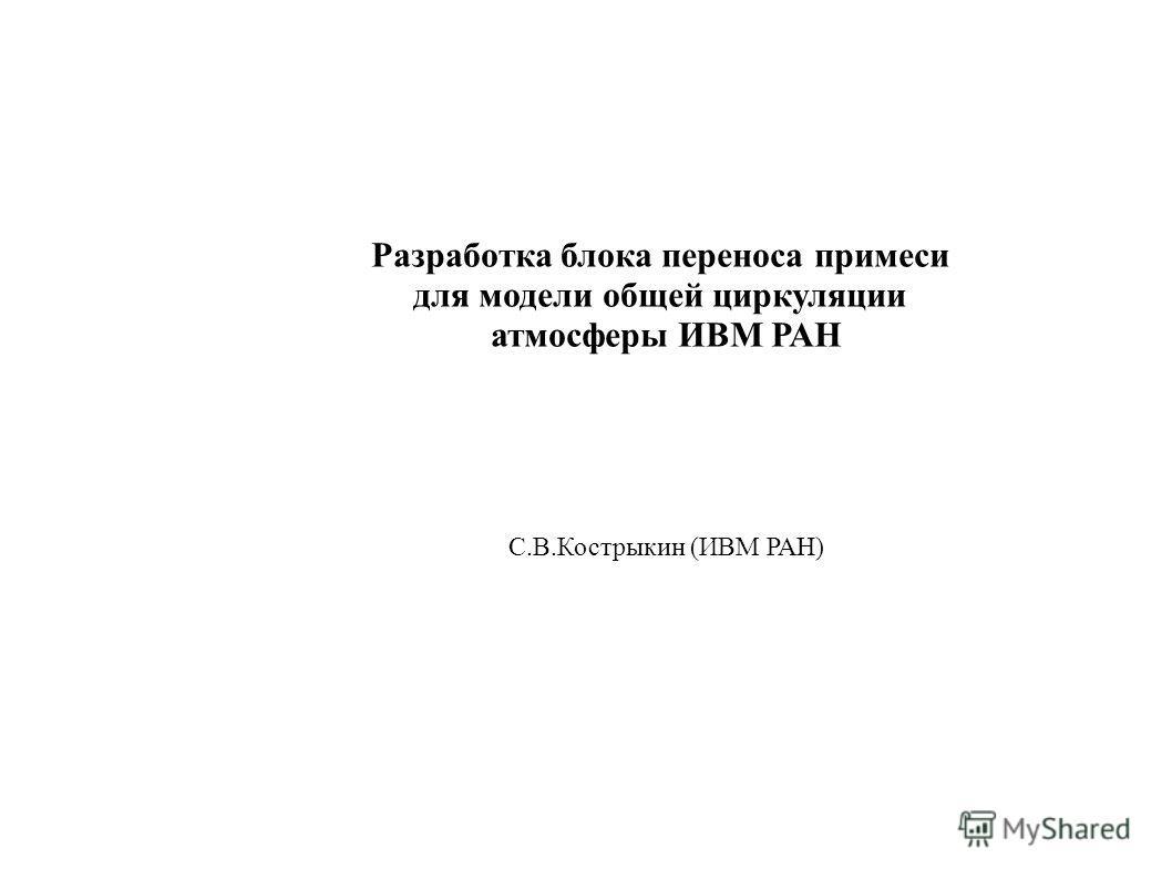 Разработка блока переноса примеси для модели общей циркуляции атмосферы ИВМ РАН С.В.Кострыкин (ИВМ РАН)