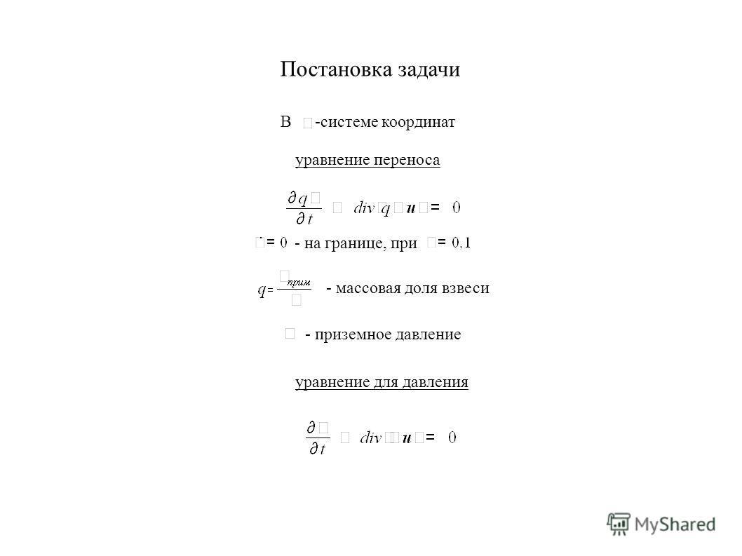 Постановка задачи В -системе координат уравнение переноса - массовая доля взвеси - приземное давление - на границе, при уравнение для давления