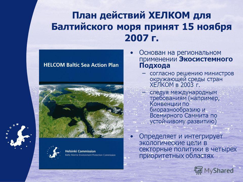 План действий ХЕЛКОМ для Балтийского моря принят 15 ноября 2007 г. Основан на региональном применении Экосистемного Подхода –согласно решению министров окружающей среды стран ХЕЛКОМ в 2003 г. –следуя международным требованиям (например, Конвенции по