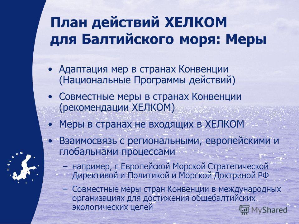 План действий ХЕЛКОМ для Балтийского моря: Меры Адаптация мер в странах Конвенции (Национальные Программы действий) Совместные меры в странах Конвенции (рекомендации ХЕЛКОМ) Меры в странах не входящих в ХЕЛКОМ Взаимосвязь с региональными, европейским
