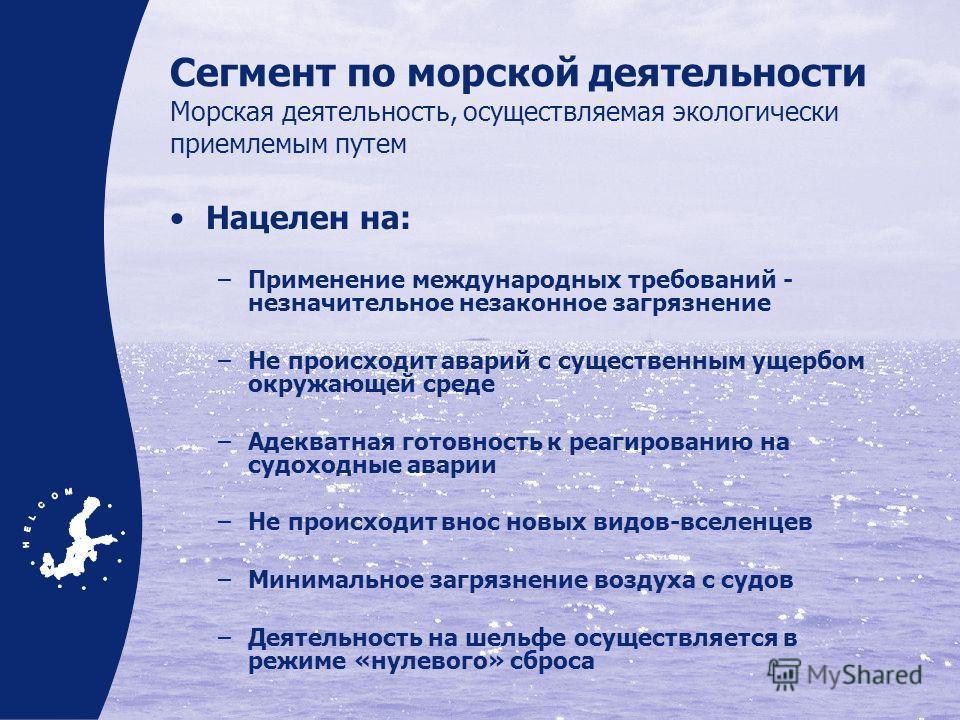 Сегмент по морской деятельности Морская деятельность, осуществляемая экологически приемлемым путем Нацелен на: –Применение международных требований - незначительное незаконное загрязнение –Не происходит аварий с существенным ущербом окружающей среде