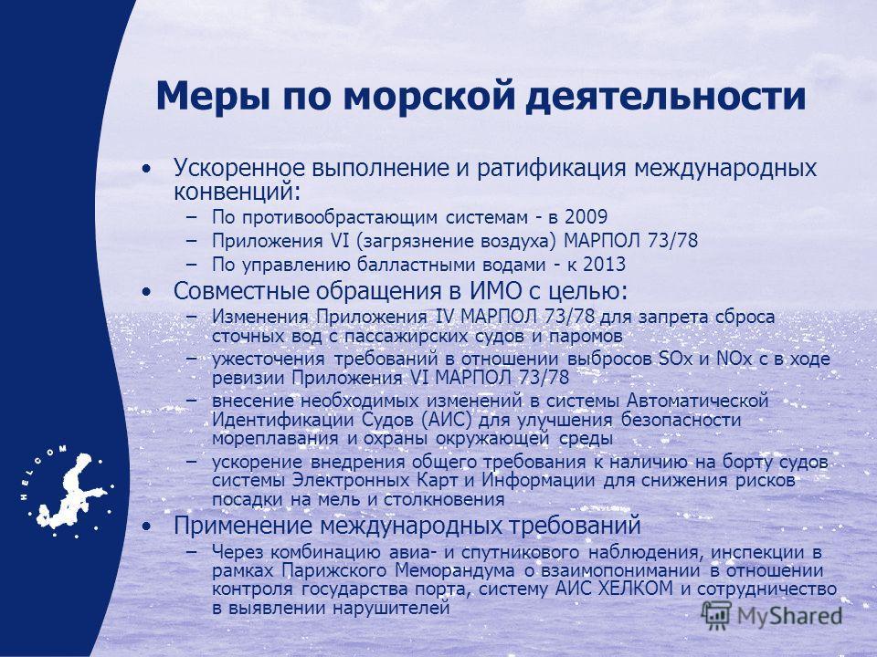 Меры по морской деятельности Ускоренное выполнение и ратификация международных конвенций: По противообрастающим системам - в 2009 Приложения VI (загрязнение воздуха) МАРПОЛ 73/78 По управлению балластными водами - к 2013 Совместные обращения в ИМО с