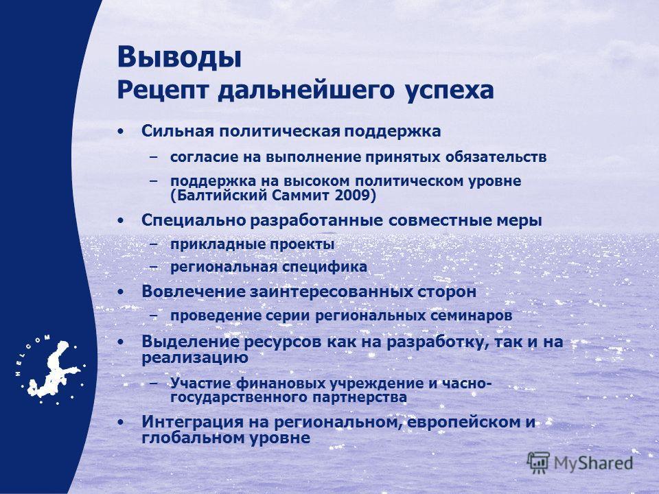 Выводы Рецепт дальнейшего успеха Сильная политическая поддержка –согласие на выполнение принятых обязательств –поддержка на высоком политическом уровне (Балтийский Саммит 2009) Специально разработанные совместные меры –прикладные проекты –региональна
