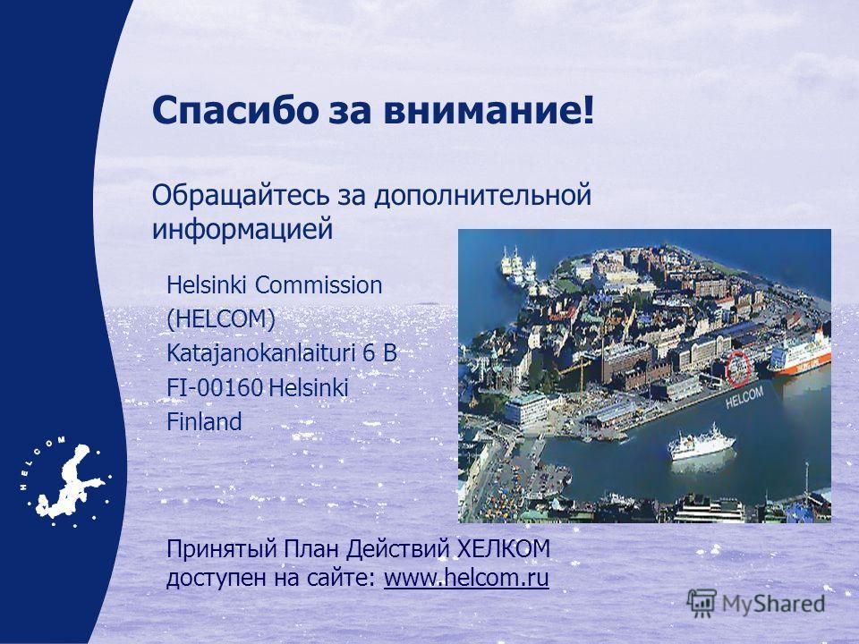 Спасибо за внимание! Обращайтесь за дополнительной информацией Helsinki Commission (HELCOM) Katajanokanlaituri 6 B FI-00160 Helsinki Finland Принятый План Действий ХЕЛКОМ доступен на сайте: www.helcom.ru