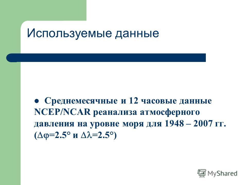 Используемые данные Среднемесячные и 12 часовые данные NCEP/NCAR реанализа атмосферного давления на уровне моря для 1948 – 2007 гг. ( =2.5° и =2.5°)