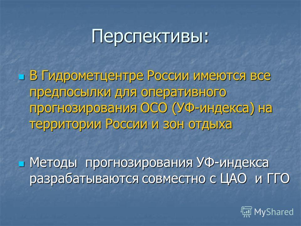 Перспективы: В Гидрометцентре России имеются все предпосылки для оперативного прогнозирования ОСО (УФ-индекса) на территории России и зон отдыха В Гидрометцентре России имеются все предпосылки для оперативного прогнозирования ОСО (УФ-индекса) на терр