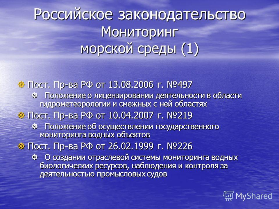 Российское законодательство Мониторинг морской среды (1) Пост. Пр-ва РФ от 13.08.2006 г. 497 Пост. Пр-ва РФ от 13.08.2006 г. 497 Положение о лицензировании деятельности в области гидрометеорологии и смежных с ней областях Положение о лицензировании д