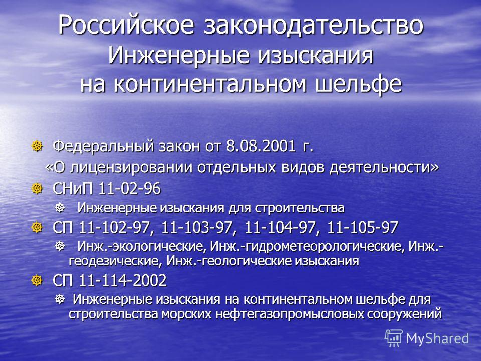 Российское законодательство Инженерные изыскания на континентальном шельфе Федеральный закон от 8.08.2001 г. Федеральный закон от 8.08.2001 г. «О лицензировании отдельных видов деятельности» «О лицензировании отдельных видов деятельности» СНиП 11-02-