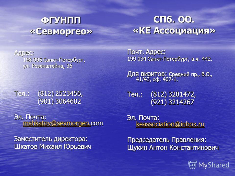 ФГУНПП «Севморгео» СПб. ОО. «КЕ Ассоциация» Почт. Адрес: 199 034 Санкт-Петербург, а.я. 442. Для визитов: Средний пр., В.О., 41/43, оф. 407-1. Тел.: (812) 3281472, (921) 3214267 (921) 3214267 Эл. Почта: keassociation@inbox.ru keassociation@inbox.ru Пр