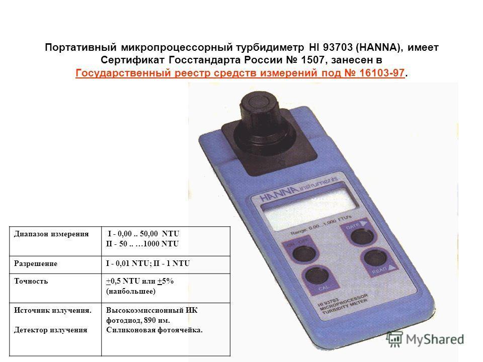 Портативный микропроцессорный турбидиметр HI 93703 (HANNA), имеeт Сертификат Госстандарта России 1507, занесен в Государственный реестр средств измерений под 16103-97. Диапазон измерения I - 0,00.. 50,00 NTU II - 50.. …1000 NTU РазрешениеI - 0,01 NTU