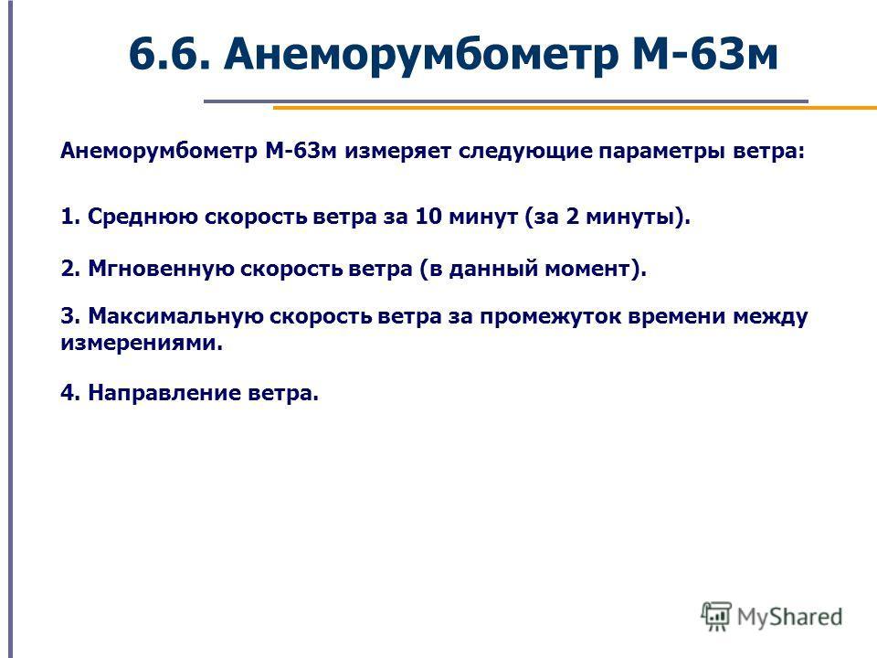 6.6. Анеморумбометр М-63м Анеморумбометр М-63м измеряет следующие параметры ветра: 1. Среднюю скорость ветра за 10 минут (за 2 минуты). 2. Мгновенную скорость ветра (в данный момент). 3. Максимальную скорость ветра за промежуток времени между измерен