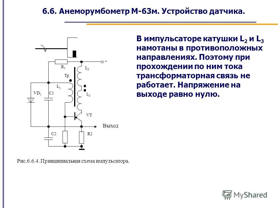 6.6. Анеморумбометр М-63м. Устройство датчика. Рис.6.6.4. Принципиальная схема импульсатора. C2 VD 1 L1L1 C1 L2L2 Выход L3L3 VT R1R1 - R2 Тр В импульсаторе катушки L 2 и L 3 намотаны в противоположных направлениях. Поэтому при прохождении по ним тока