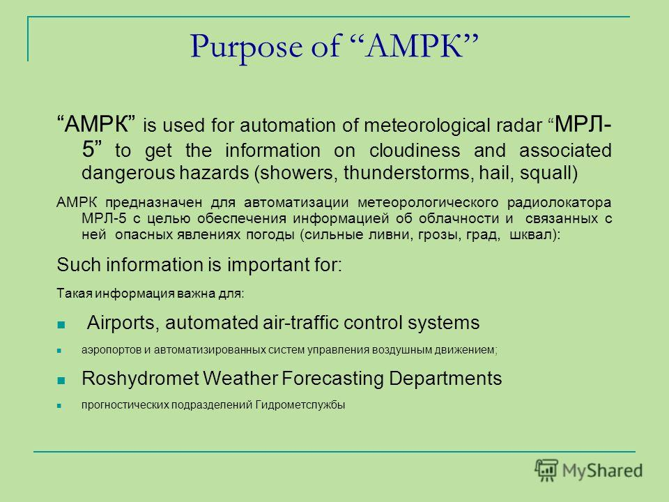 Purpose of АМРК АМРК is used for automation of meteorological radar МРЛ- 5 to get the information on cloudiness and associated dangerous hazards (showers, thunderstorms, hail, squall) АМРК предназначен для автоматизации метеорологического радиолокато