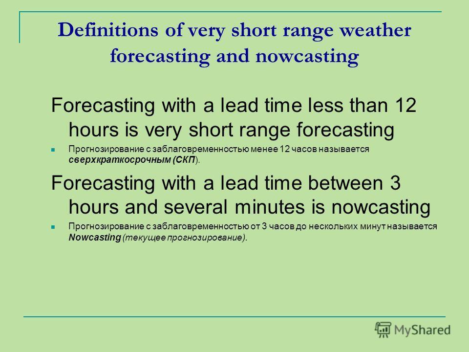 Definitions of very short range weather forecasting and nowcasting Forecasting with a lead time less than 12 hours is very short range forecasting Прогнозирование с заблаговременностью менее 12 часов называется сверхкраткосрочным (СКП). Forecasting w