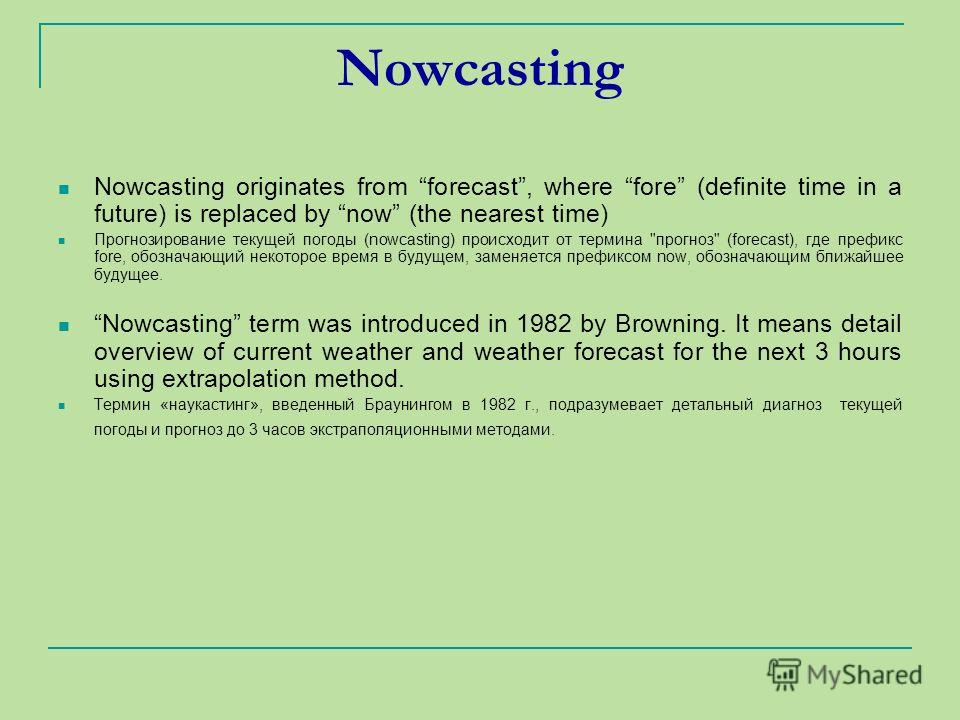 Nowcasting Nowcasting originates from forecast, where fore (definite time in a future) is replaced by now (the nearest time) Прогнозирование текущей погоды (nowcasting) происходит от термина