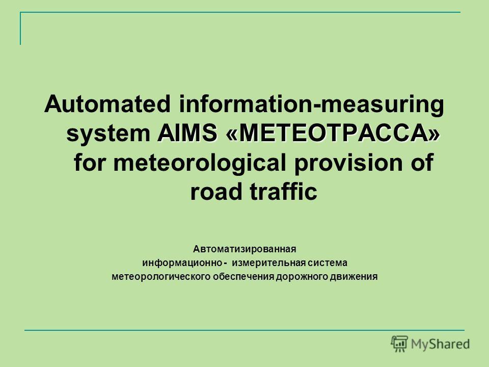 АIMS «МЕТЕОТРАССА» Automated information-measuring system АIMS «МЕТЕОТРАССА» for meteorological provision of road traffic Автоматизированная информационно - измерительная система метеорологического обеспечения дорожного движения
