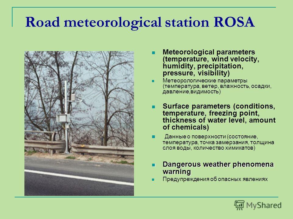 Road meteorological station ROSA Meteorological parameters (temperature, wind velocity, humidity, precipitation, pressure, visibility) Метеорологические параметры (температура, ветер, влажность, осадки, давление,видимость) Surface parameters (conditi
