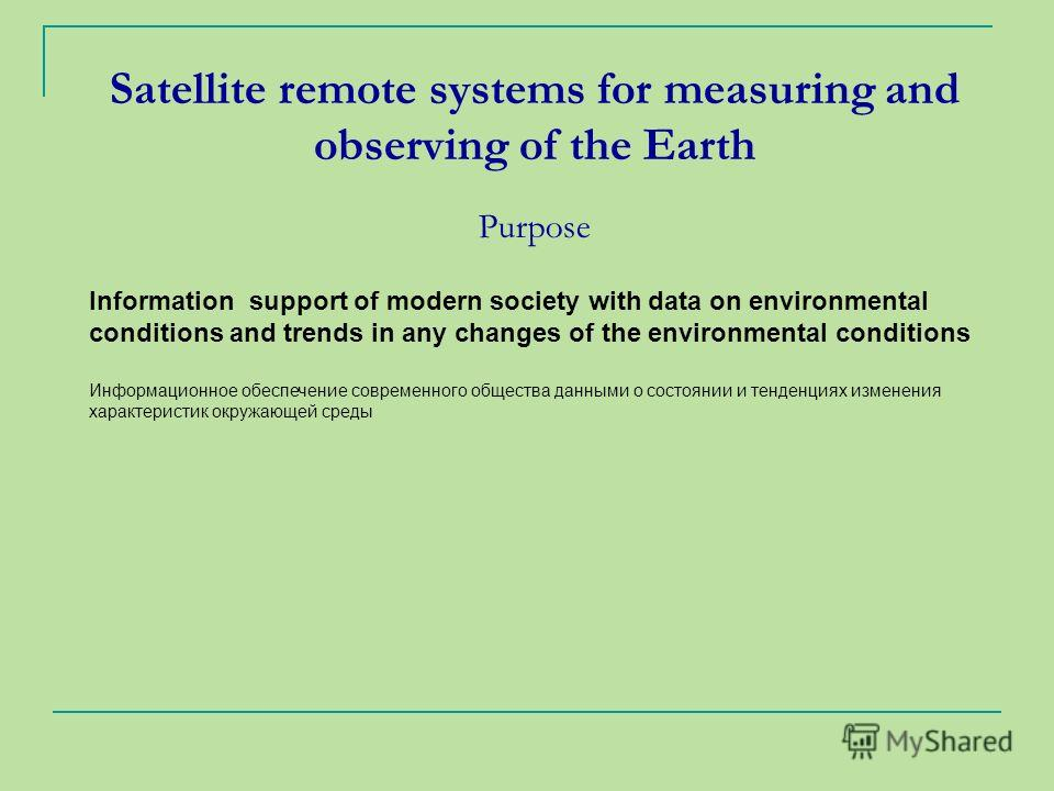 Satellite remote systems for measuring and observing of the Earth Purpose Information support of modern society with data on environmental conditions and trends in any changes of the environmental conditions Информационное обеспечение современного об