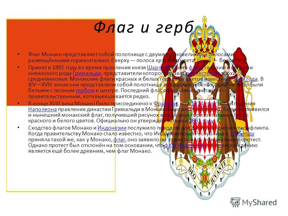 Флаг и герб Флаг Монако представляет собой полотнище с двумя равновеликими полосами, размещёнными горизонтально. Сверху полоса красного цвета, снизу белого. Принят в 1881 году во время правления князя Шарля III. Цвета флага связаны с цветами княжеско