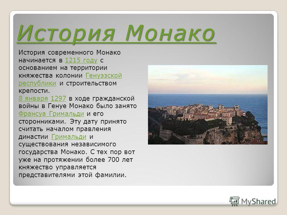 История Монако История Монако История современного Монако начинается в 1215 году с основанием на территории княжества колонии Генуэзской республики и строительством крепости.1215 годуГенуэзской республики 8 января8 января 1297 в ходе гражданской войн
