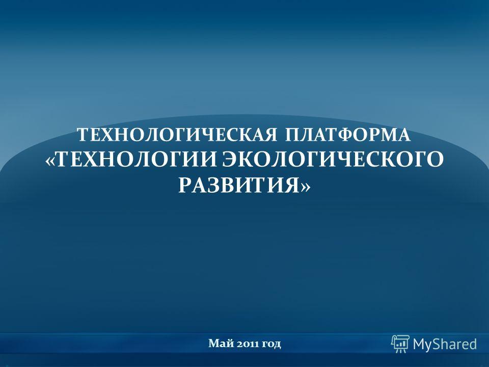 ТЕХНОЛОГИЧЕСКАЯ ПЛАТФОРМА «ТЕХНОЛОГИИ ЭКОЛОГИЧЕСКОГО РАЗВИТИЯ» Май 2011 год