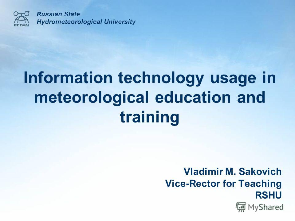 Information technology usage in meteorological education and training Russian State Hydrometeorological University Vladimir M. Sakovich Vice-Rector for Teaching RSHU