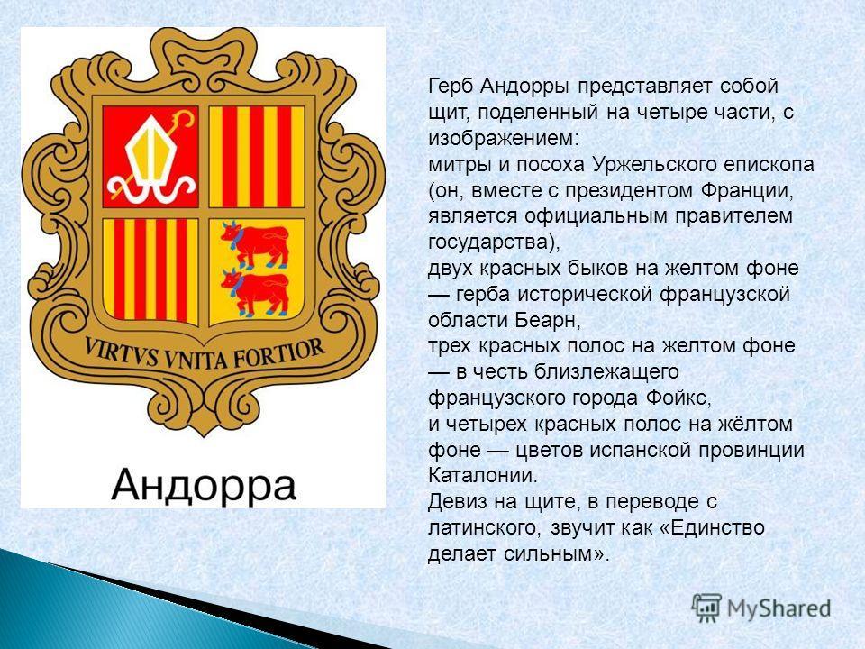 Герб Андорры представляет собой щит, поделенный на четыре части, с изображением: митры и посоха Уржельского епископа (он, вместе с президентом Франции, является официальным правителем государства), двух красных быков на желтом фоне герба исторической