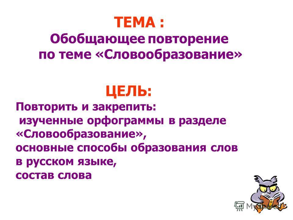 ТЕМА : Обобщающее повторение по теме «Словообразование» ЦЕЛЬ: Повторить и закрепить: изученные орфограммы в разделе «Словообразование», основные способы образования слов в русском языке, состав слова