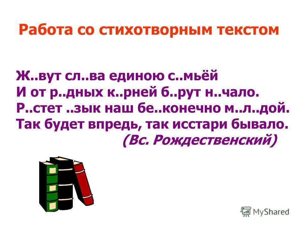 Работа со стихотворным текстом Ж..вут сл..ва единою с..мьёй И от р..дных к..рней б..рут н..чало. Р..стет..зык наш бе..конечно м..л..дой. Так будет впредь, так исстари бывало. (Вс. Рождественский)