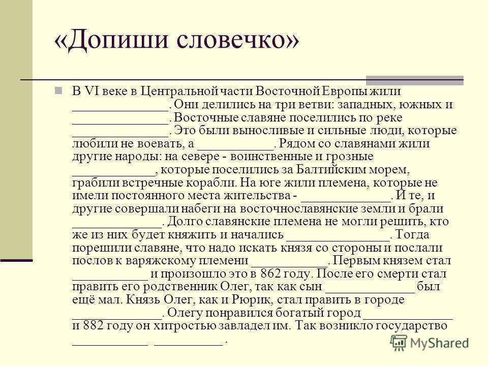 «Допиши словечко» В VI веке в Центральной части Восточной Европы жили ______________. Они делились на три ветви: западных, южных и ______________. Восточные славяне поселились по реке ______________. Это были выносливые и сильные люди, которые любили