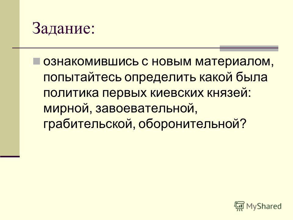 Задание: ознакомившись с новым материалом, попытайтесь определить какой была политика первых киевских князей: мирной, завоевательной, грабительской, оборонительной?