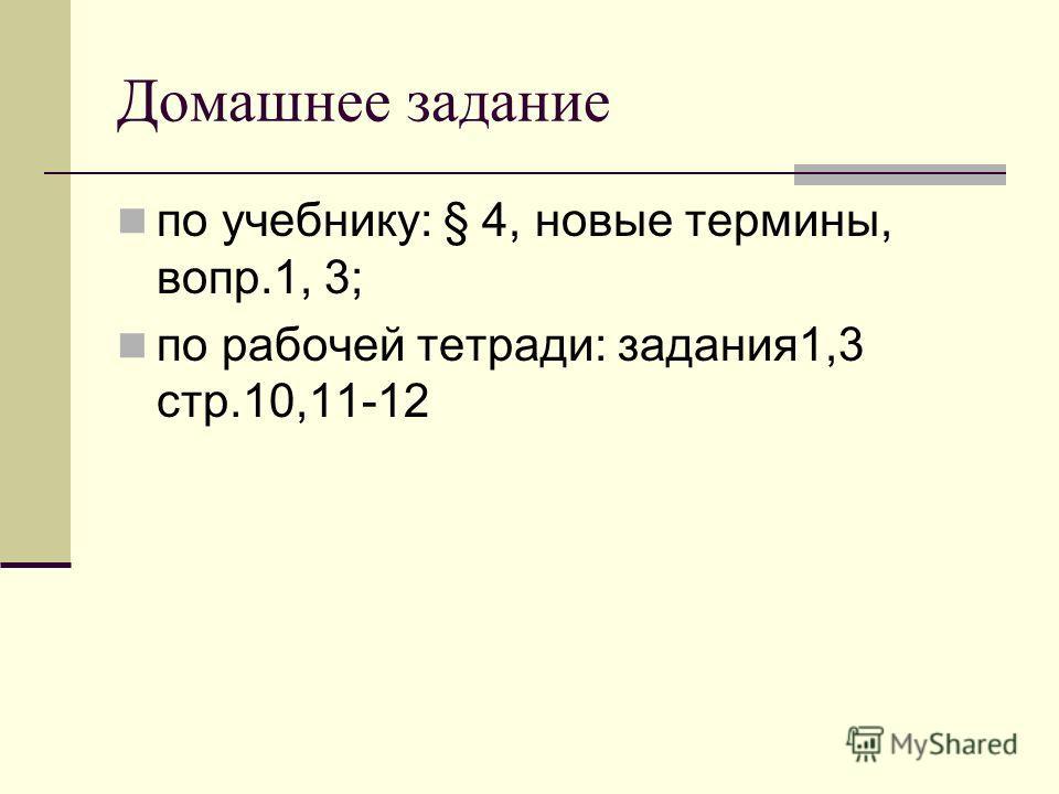 Домашнее задание по учебнику: § 4, новые термины, вопр.1, 3; по рабочей тетради: задания1,3 стр.10,11-12