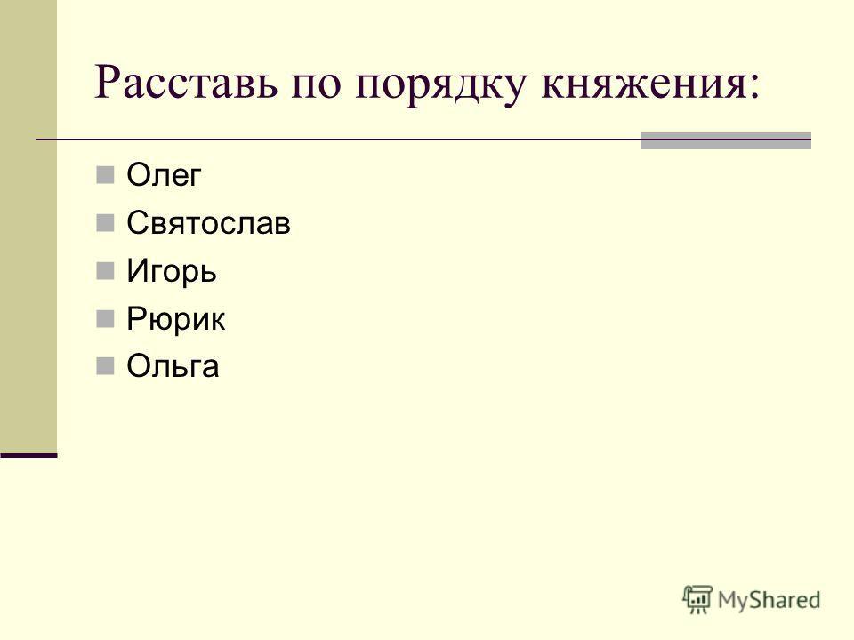 Расставь по порядку княжения: Олег Святослав Игорь Рюрик Ольга