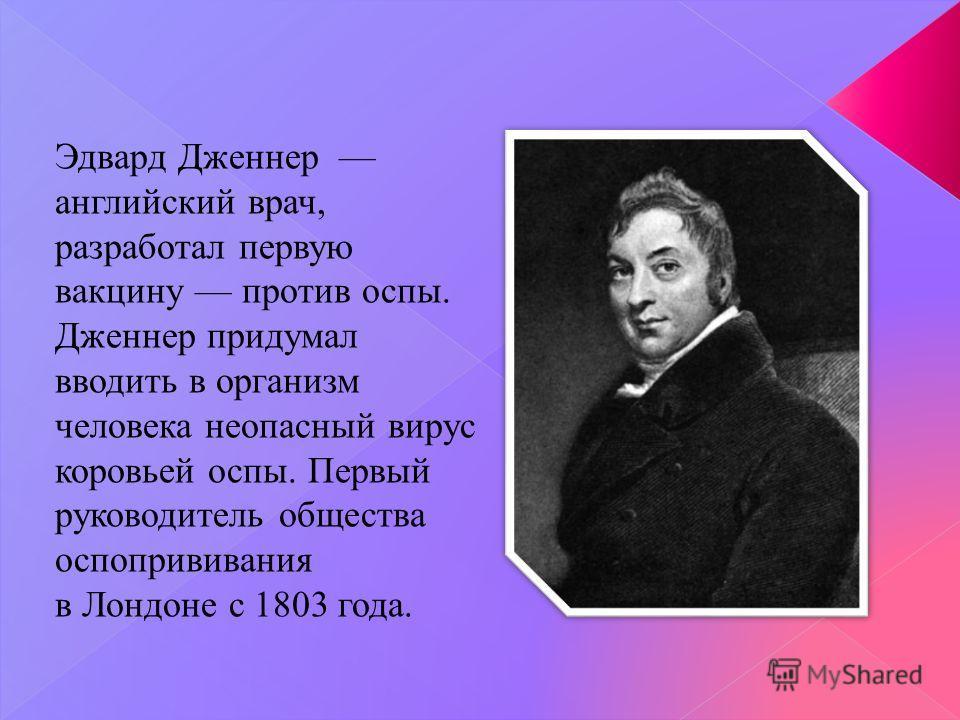 Эдвард Дженнер английский врач, разработал первую вакцину против оспы. Дженнер придумал вводить в организм человека неопасный вирус коровьей оспы. Первый руководитель общества оспопрививания в Лондоне с 1803 года.