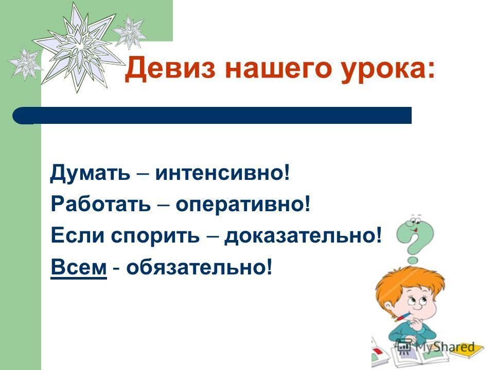 Девиз нашего урока: Думать – интенсивно! Работать – оперативно! Если спорить – доказательно! Всем - обязательно!