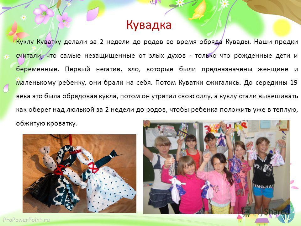 ProPowerPoint.ru Кувадка Куклу Куватку делали за 2 недели до родов во время обряда Кувады. Наши предки считали, что самые незащищенные от злых духов - только что рожденные дети и беременные. Первый негатив, зло, которые были предназначены женщине и м