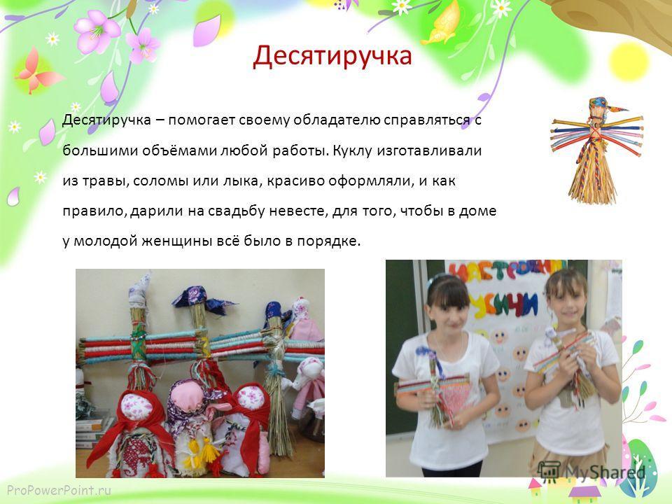 ProPowerPoint.ru Десятиручка Десятиручка – помогает своему обладателю справляться с большими объёмами любой работы. Куклу изготавливали из травы, соломы или лыка, красиво оформляли, и как правило, дарили на свадьбу невесте, для того, чтобы в доме у м