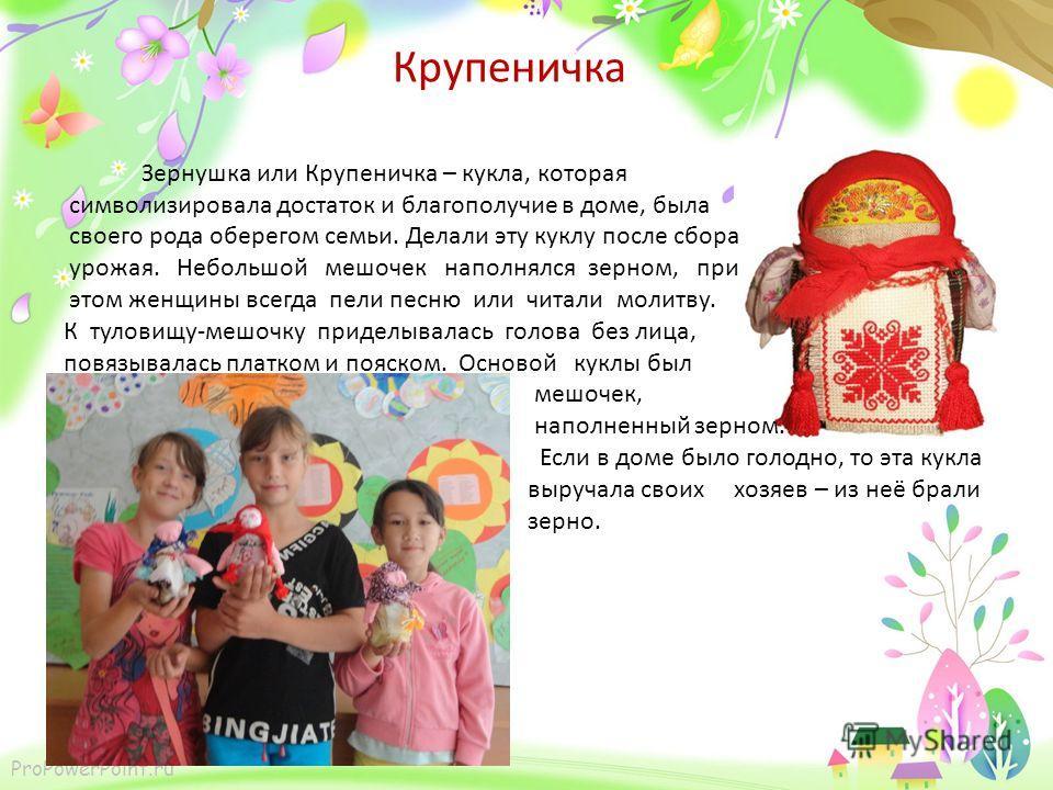 ProPowerPoint.ru Крупеничка Зернушка или Крупеничка – кукла, которая символизировала достаток и благополучие в доме, была своего рода оберегом семьи. Делали эту куклу после сбора урожая. Небольшой мешочек наполнялся зерном, при этом женщины всегда пе