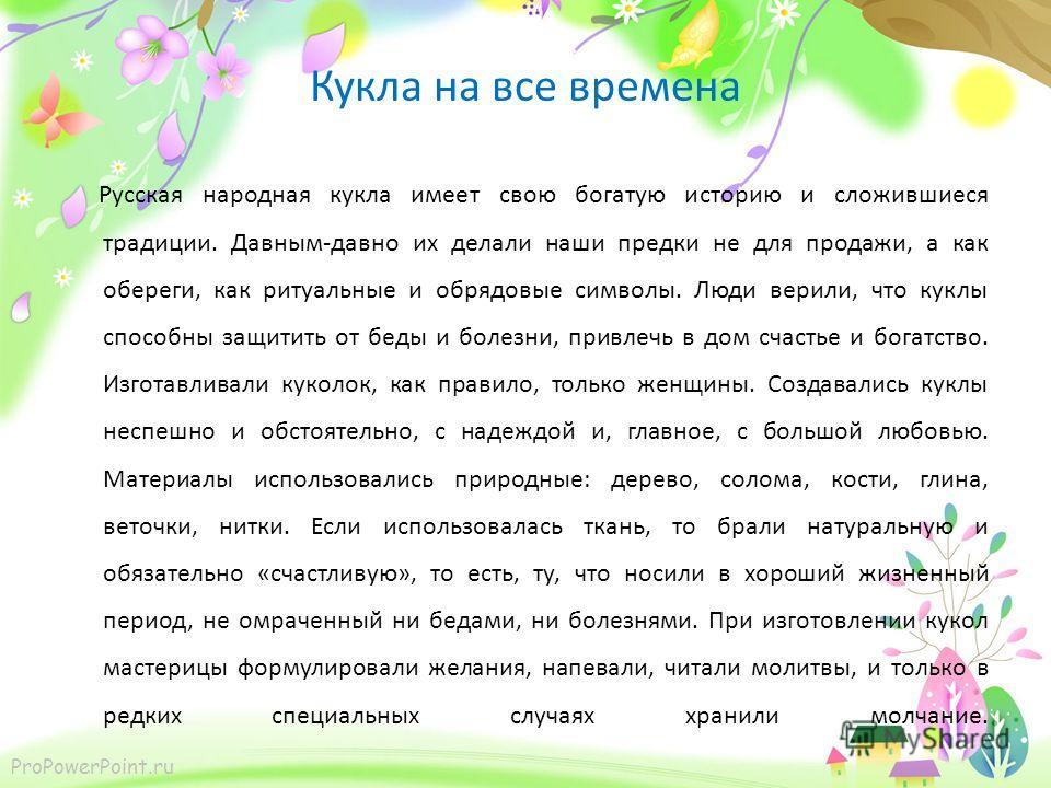 ProPowerPoint.ru Кукла на все времена Русская народная кукла имеет свою богатую историю и сложившиеся традиции. Давным-давно их делали наши предки не для продажи, а как обереги, как ритуальные и обрядовые символы. Люди верили, что куклы способны защи