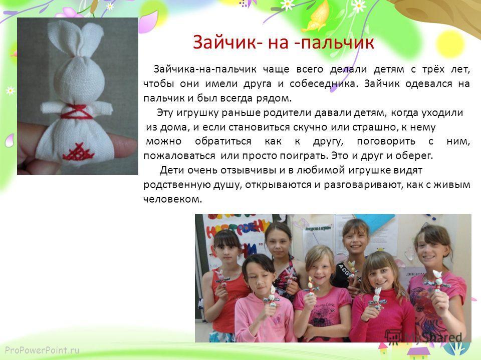 ProPowerPoint.ru Зайчик- на -пальчик Зайчика-на-пальчик чаще всего делали детям с трёх лет, чтобы они имели друга и собеседника. Зайчик одевался на пальчик и был всегда рядом. Эту игрушку раньше родители давали детям, когда уходили из дома, и если ст