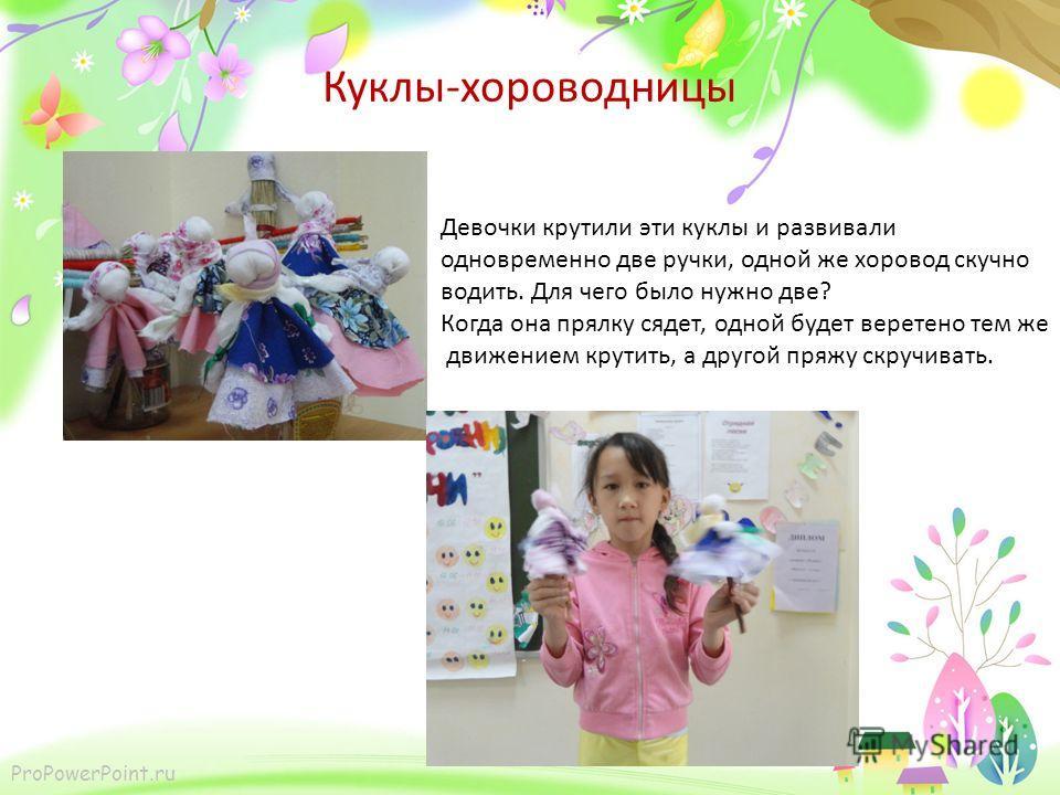 ProPowerPoint.ru Куклы-хороводницы Девочки крутили эти куклы и развивали одновременно две ручки, одной же хоровод скучно водить. Для чего было нужно две? Когда она прялку сядет, одной будет веретено тем же движением крутить, а другой пряжу скручивать
