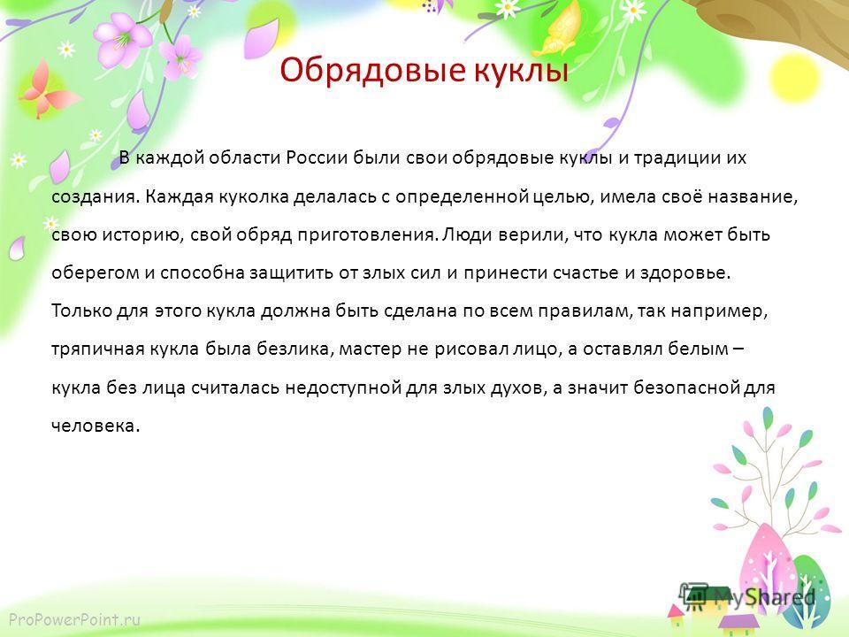 ProPowerPoint.ru Обрядовые куклы В каждой области России были свои обрядовые куклы и традиции их создания. Каждая куколка делалась с определенной целью, имела своё название, свою историю, свой обряд приготовления. Люди верили, что кукла может быть об