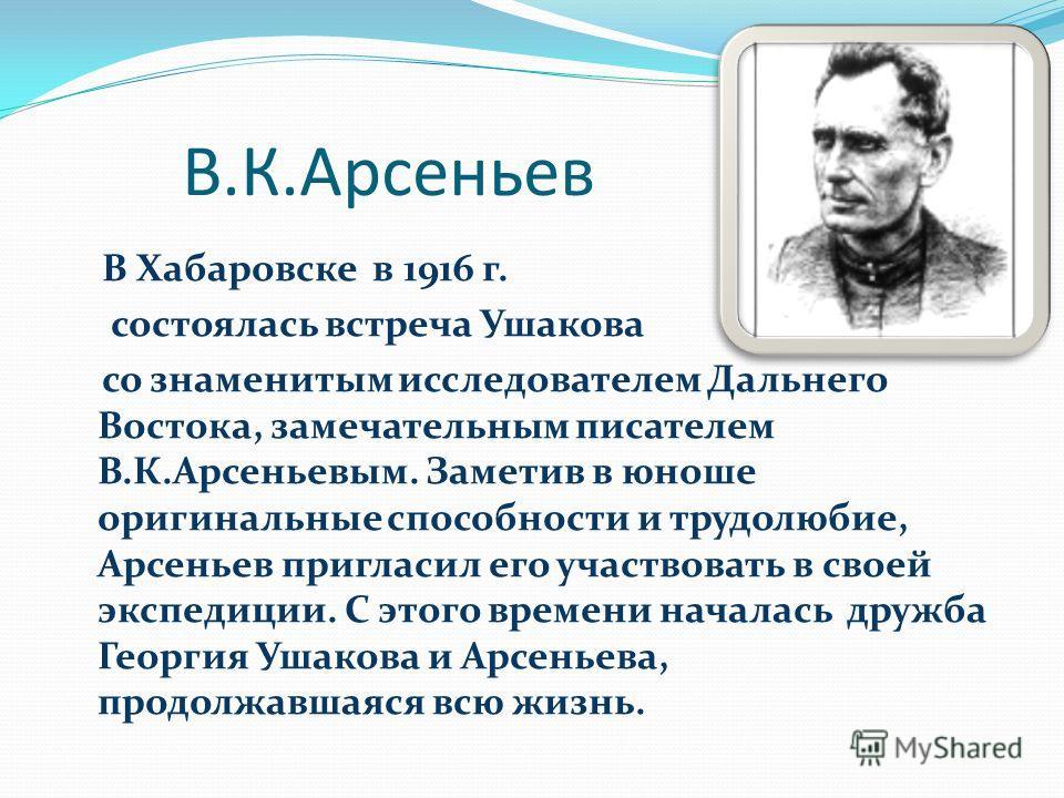 В.К.Арсеньев В Хабаровске в 1916 г. состоялась встреча Ушакова со знаменитым исследователем Дальнего Востока, замечательным писателем В.К.Арсеньевым. Заметив в юноше оригинальные способности и трудолюбие, Арсеньев пригласил его участвовать в своей эк