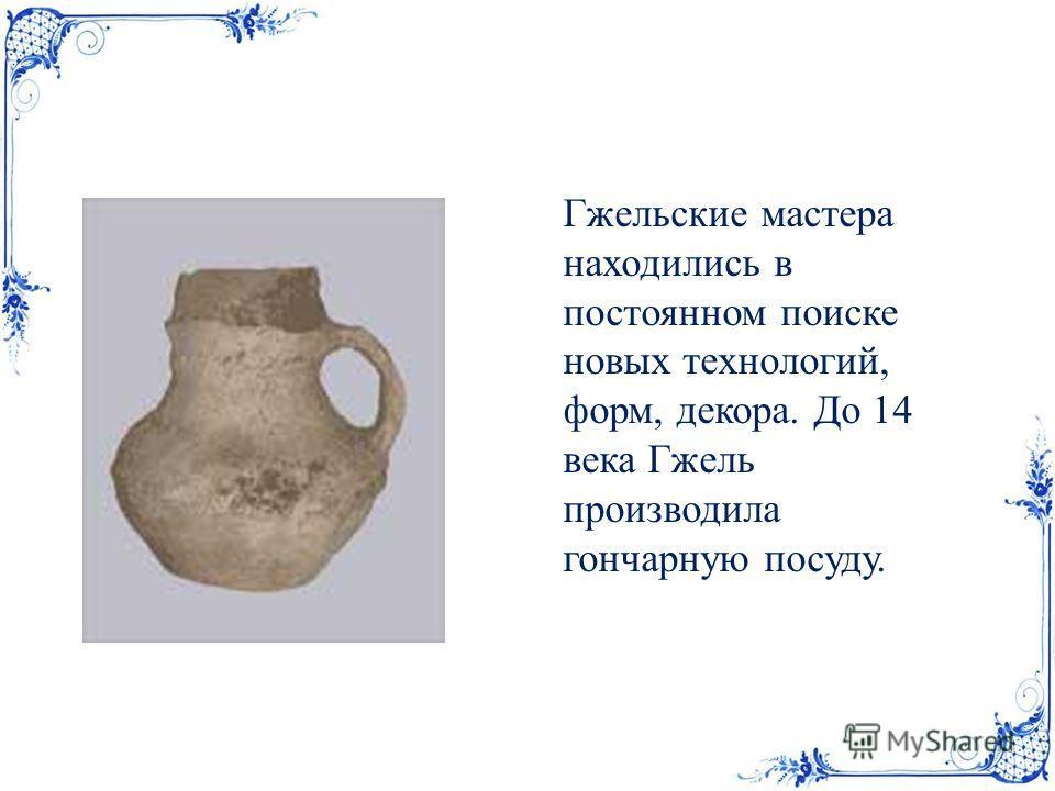 Гжельские мастера находились в постоянном поиске новых технологий, форм, декора. До 14 века Гжель производила гончарную посуду.