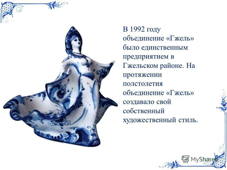 В 1992 году объединение «Гжель» было единственным предприятием в Гжельском районе. На протяжении полстолетия объединение «Гжель» создавало свой собственный художественный стиль.
