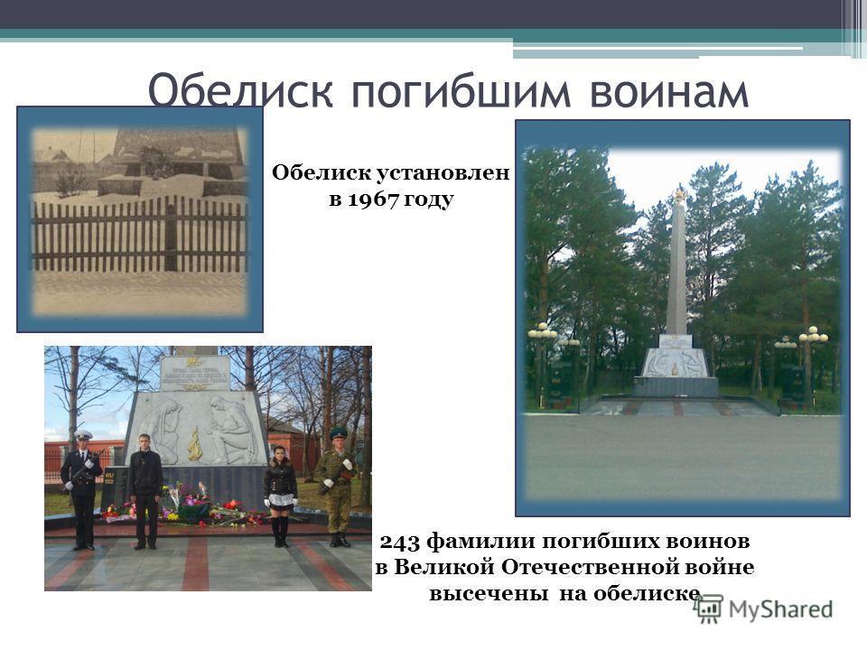Обелиск погибшим воинам 243 фамилии погибших воинов в Великой Отечественной войне высечены на обелиске Обелиск установлен в 1967 году