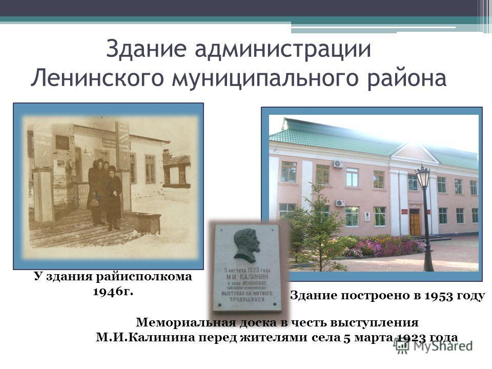 Здание администрации Ленинского муниципального района Здание построено в 1953 году Мемориальная доска в честь выступления М.И.Калинина перед жителями села 5 марта 1923 года У здания райисполкома 1946г.