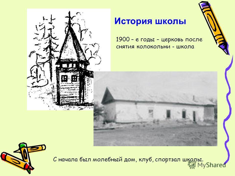 1900 – е годы – церковь после снятия колокольни - школа С начала был молебный дом, клуб, спортзал школы. История школы