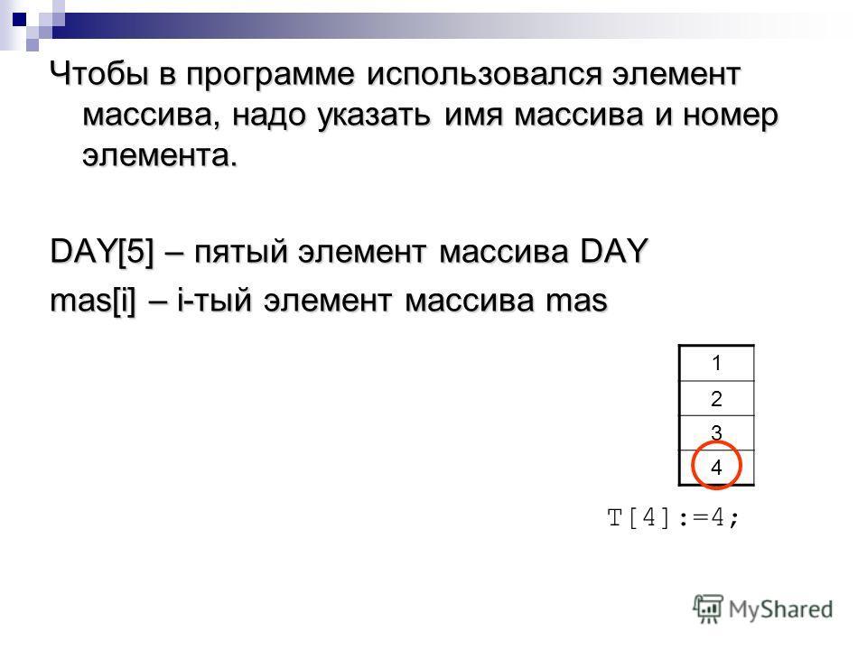 Чтобы в программе использовался элемент массива, надо указать имя массива и номер элемента. DAY[5] – пятый элемент массива DAY mas[i] – i-тый элемент массива mas 1 2 3 4 T[4]:=4;