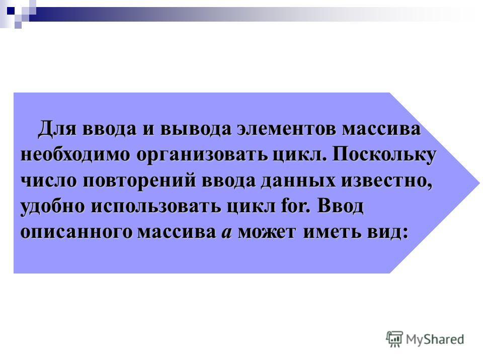 Для ввода и вывода элементов массива необходимо организовать цикл. Поскольку число повторений ввода данных известно, удобно использовать цикл for. Ввод описанного массива а может иметь вид: